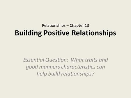 Relationships – Chapter 13 Building Positive Relationships Essential Question: What traits and good manners characteristics can help build relationships?
