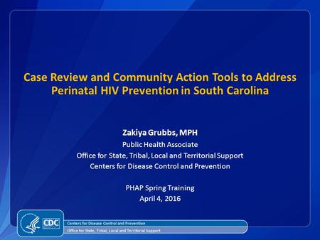 Case Review and Community Action Tools to Address Perinatal HIV Prevention in South Carolina Zakiya Grubbs, MPH Public Health Associate Office for State,