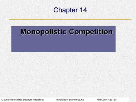 © 2002 Prentice Hall Business PublishingPrinciples of Economics, 6/eKarl Case, Ray Fair Chapter 14 Monopolistic Competition Monopolistic Competition.