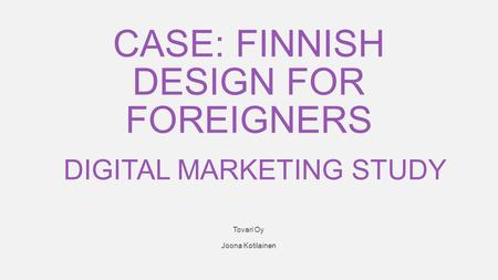 1 Tovari Oy Joona Kotilainen DIGITAL MARKETING STUDY CASE: FINNISH DESIGN FOR FOREIGNERS.