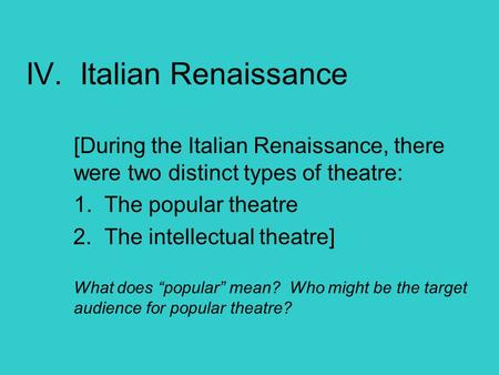 IV. Italian Renaissance [During the Italian Renaissance, there were two distinct types of theatre: 1. The popular theatre 2. The intellectual theatre]