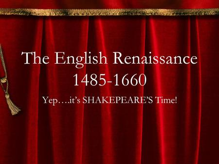 The English Renaissance 1485-1660 Yep….it's SHAKEPEARE'S Time!
