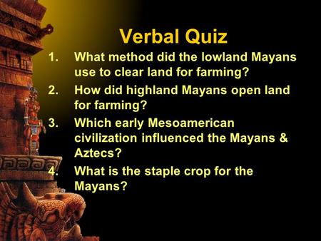 Verbal Quiz 1.What method did the lowland Mayans use to clear land for farming? 2.How did highland Mayans open land for farming? 3.Which early Mesoamerican.