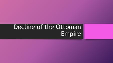 "Decline of the Ottoman Empire. Ottoman history (1566-1792) has been called the ""Era of Decline in Faith and State"" The Decline is relative to the Ottoman."