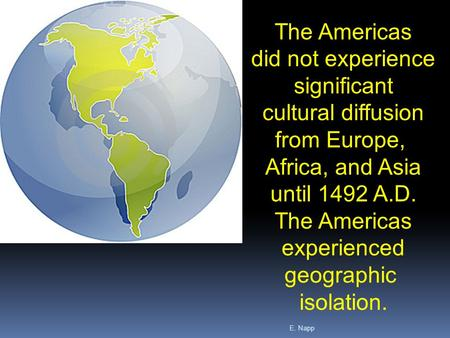 E. Napp The Americas did not experience significant cultural diffusion from Europe, Africa, and Asia until 1492 A.D. The Americas experienced geographic.