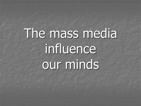The mass media influence our minds. Modern life is hardly possible without information.