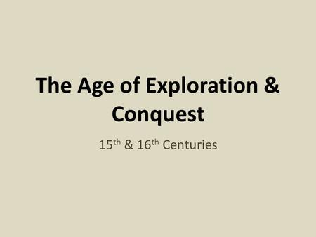 The Age of Exploration & Conquest 15 th & 16 th Centuries.