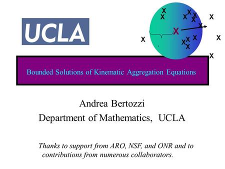 Bounded Solutions of Kinematic Aggregation Equations Andrea Bertozzi Department of Mathematics, UCLA Thanks to support from ARO, NSF, and ONR and to contributions.