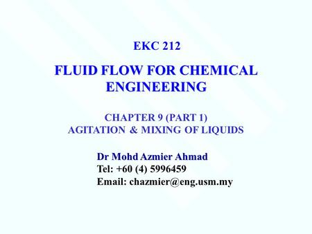 FLUID FLOW FOR CHEMICAL ENGINEERING Dr Mohd Azmier Ahmad Tel: +60 (4) 5996459   EKC 212 CHAPTER 9 (PART 1) AGITATION & MIXING.