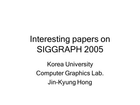 Interesting papers on SIGGRAPH 2005 Korea University Computer Graphics Lab. Jin-Kyung Hong.