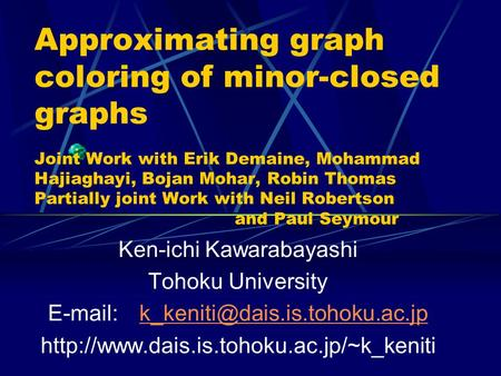 Approximating graph coloring of minor-closed graphs Joint Work with Erik Demaine, Mohammad Hajiaghayi, Bojan Mohar, Robin Thomas Partially joint Work with.