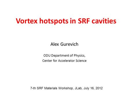 Vortex hotspots in SRF cavities Alex Gurevich ODU Department of Physics, Center for Accelerator Science 7-th SRF Materials Workshop, JLab, July 16, 2012.