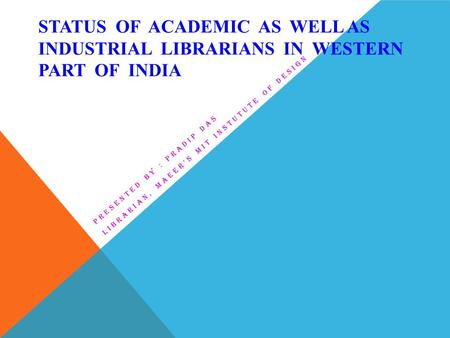 STATUS OF ACADEMIC AS WELL AS INDUSTRIAL LIBRARIANS IN WESTERN PART OF INDIA PRESENTED BY : PRADIP DAS LIBRARIAN, MAEER'S MIT INSTUTUTE OF DESIGN.