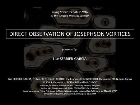 DIRECT OBSERVATION OF JOSEPHSON VORTICES Young Scientist Contest 2016 of the Belgian Physical Society Lise SERRIER-GARCIA presented by Lise SERRIER-GARCIA,