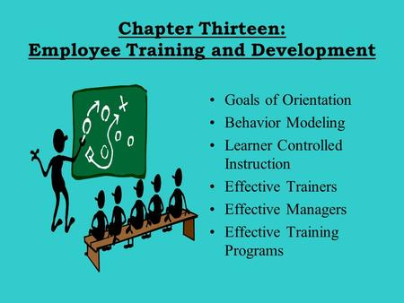 Chapter Thirteen: Employee Training and Development Goals of Orientation Behavior Modeling Learner Controlled Instruction Effective Trainers Effective.