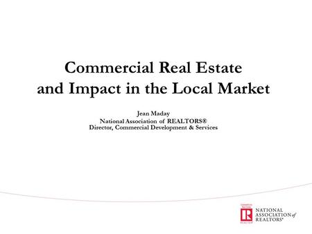 Commercial Real Estate and Impact in the Local Market Jean Maday National Association of REALTORS® Director, Commercial Development & Services.