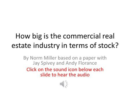 How big is the commercial real estate industry in terms of stock? By Norm Miller based on a paper with Jay Spivey and Andy Florance Click on the sound.