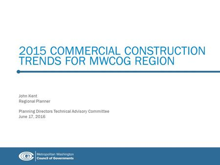 2015 COMMERCIAL CONSTRUCTION TRENDS FOR MWCOG REGION John Kent Regional Planner Planning Directors Technical Advisory Committee June 17, 2016.