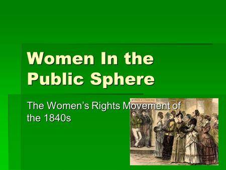 Women In the Public Sphere The Women's Rights Movement of the 1840s.