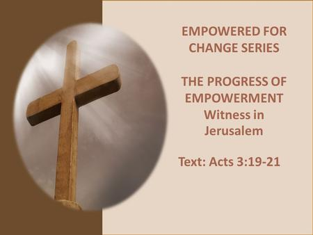 EMPOWERED FOR CHANGE SERIES THE PROGRESS OF EMPOWERMENT Witness in Jerusalem Text: Acts 3:19-21.