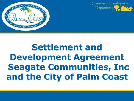 Community Development Department Settlement and Development Agreement Seagate Communities, Inc and the City of Palm Coast.