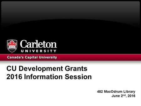 CU Development Grants 2016 Information Session 482 MacOdrum Library June 2 nd, 2016.