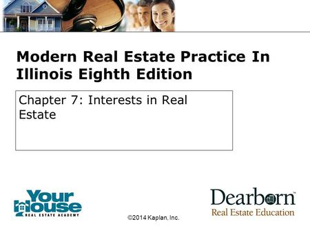 Modern Real Estate Practice In Illinois Eighth Edition Chapter 7: Interests in Real Estate ©2014 Kaplan, Inc.
