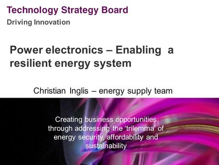 Driving Innovation V2 140508 Power electronics – Enabling a resilient energy system Christian Inglis – energy supply team Creating business opportunities.
