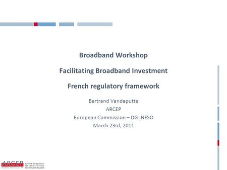 Broadband Workshop Facilitating Broadband Investment French regulatory framework Bertrand Vandeputte ARCEP European Commission – DG INFSO March 23rd, 2011.