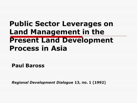 Public Sector Leverages on Land Management in the Present Land Development Process in Asia Paul Baross Regional Development Dialogue 13, no. 1 (1992)