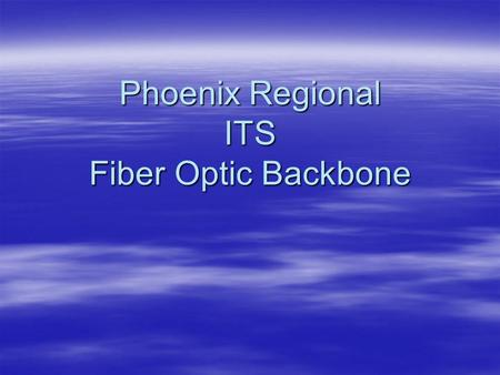 Phoenix Regional ITS Fiber Optic Backbone. PURPOSES  Improve agency operations by establishing a shared, regional, telecommunications network.  Create.