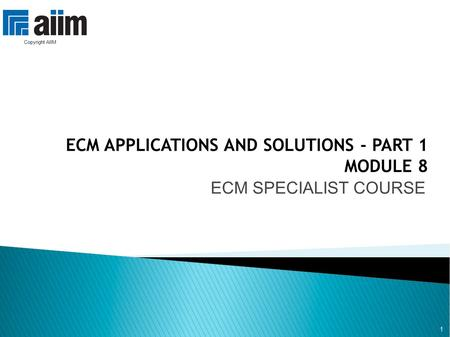 1 ECM APPLICATIONS AND SOLUTIONS - PART 1 MODULE 8 ECM SPECIALIST COURSE 1 Copyright AIIM.