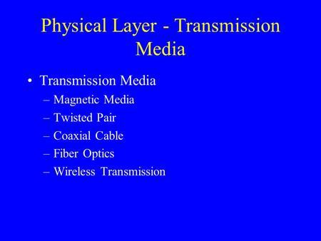 Physical Layer - Transmission Media Transmission Media –Magnetic Media –Twisted Pair –Coaxial Cable –Fiber Optics –Wireless Transmission.