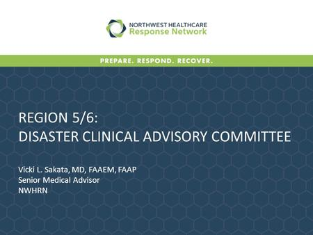 REGION 5/6: DISASTER CLINICAL ADVISORY COMMITTEE Vicki L. Sakata, MD, FAAEM, FAAP Senior Medical Advisor NWHRN.