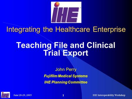 June 28-29, 2005IHE Interoperability Workshop 1 Integrating the Healthcare Enterprise Teaching File and Clinical Trial Export John Perry Fujifilm Medical.