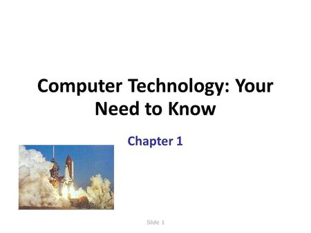 Computer Technology: Your Need to Know Chapter 1 Slide 1.