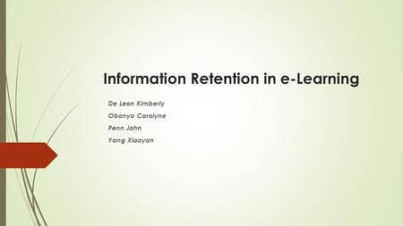 Information Retention in e-Learning De Leon Kimberly Obonyo Carolyne Penn John Yang Xiaoyan.
