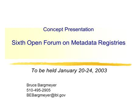 Concept Presentation Sixth Open Forum on Metadata Registries To be held January 20-24, 2003 Bruce Bargmeyer 510-495-2905