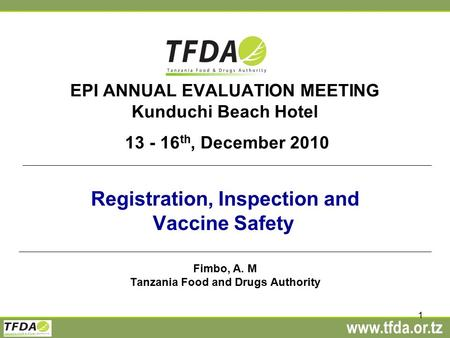 Www.tfda.or.tz 1 EPI ANNUAL EVALUATION MEETING Kunduchi Beach Hotel 13 - 16 th, December 2010 Registration, Inspection and Vaccine Safety Fimbo, A. M Tanzania.