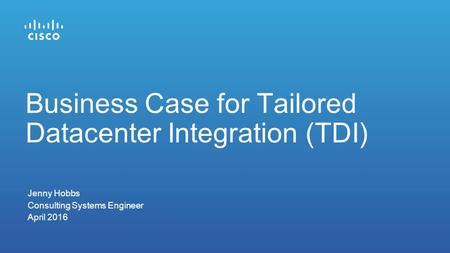 Jenny Hobbs Consulting Systems Engineer April 2016 Business Case for Tailored Datacenter Integration (TDI)