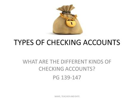 TYPES OF CHECKING ACCOUNTS WHAT ARE THE DIFFERENT KINDS OF CHECKING ACCOUNTS? PG 139-147 NAME, TEACHER AND DATE.