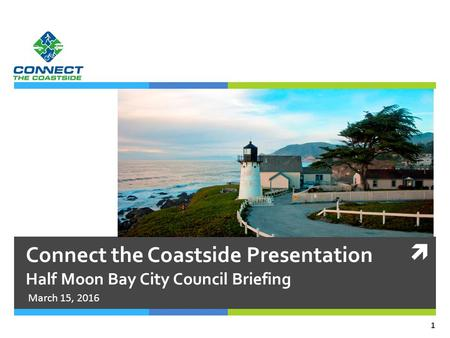  Connect the Coastside Presentation Half Moon Bay City Council Briefing March 15, 2016 1.