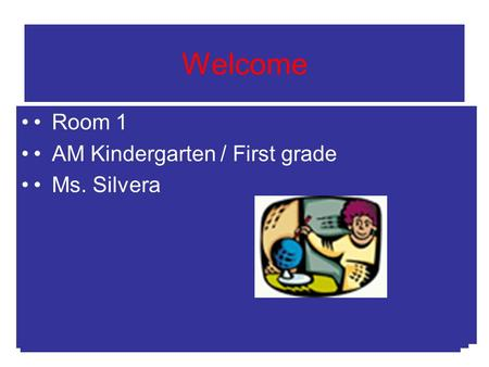Welcome Room 2 AM Kindergarten Ms. Silvera Room 2 AM Kindergarten Ms. Silvera Room 1 AM Kindergarten / First grade Ms. Silvera.