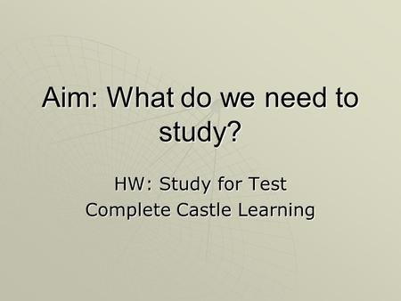 Aim: What do we need to study? HW: Study for Test Complete Castle Learning.