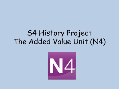 S4 History Project The Added Value Unit (N4). Why? Gives you opportunities for personalisation and choice (to learn about what you want to learn!) Is.