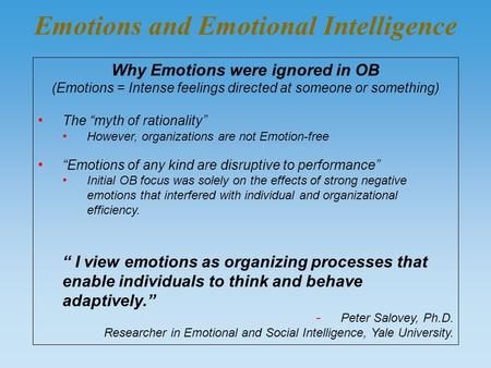 "Emotions and Emotional Intelligence Why Emotions were ignored in OB (Emotions = Intense feelings directed at someone or something) The ""myth of rationality"""