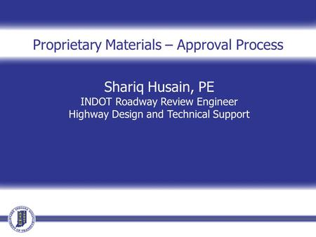 Shariq Husain, PE INDOT Roadway Review Engineer Highway Design and Technical Support Proprietary Materials – Approval Process.