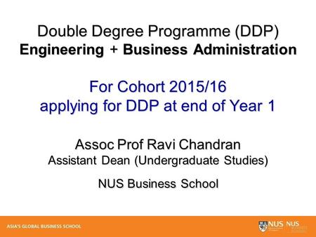 Double Degree Programme (DDP) Engineering + Business Administration For Cohort 2015/16 applying for DDP at end of Year 1 Assoc Prof Ravi Chandran Assistant.