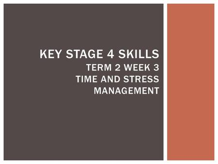 KEY STAGE 4 SKILLS TERM 2 WEEK 3 TIME AND STRESS MANAGEMENT.