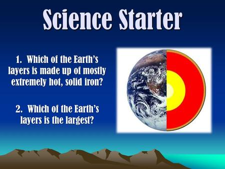 Science Starter 1. Which of the Earth's layers is made up of mostly extremely hot, solid iron? 2. Which of the Earth's layers is the largest?